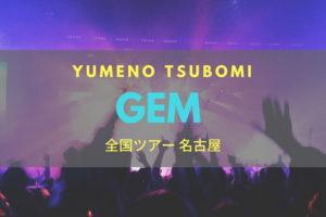 GEM 自己紹介が印象に残る全国ツアー 名古屋 ~YUMENO TSUBOMI~ ライブレポート 2017.02.12