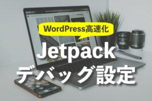 トップページの表示速度が遅いときはJetpackのデバッグ設定変更で改善