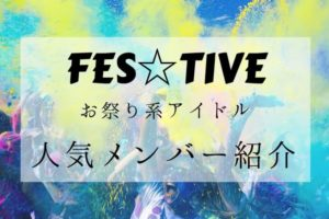 FES☆TIVE(フェスティブ) お祭り系アイドルの人気メンバーをご紹介